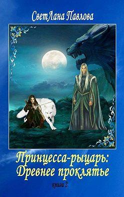 СветЛана Павлова - Принцесса-рыцарь: Древнее проклятье. Книга 2