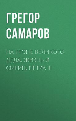Грегор Самаров - На троне Великого деда. Жизнь и смерть Петра III