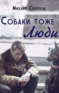 Михаил Сверлов - Собаки тоже ЛЮДИ