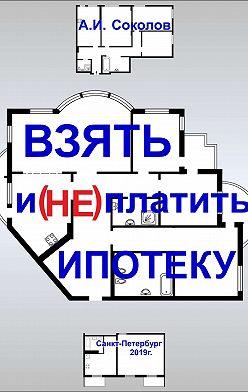 А. Соколов - Взять и (не) платить ипотеку