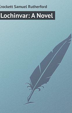 Samuel Crockett - Lochinvar: A Novel
