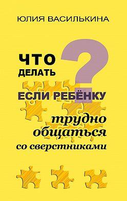 Юлия Василькина - Что делать, если ребенку трудно общаться со сверстниками