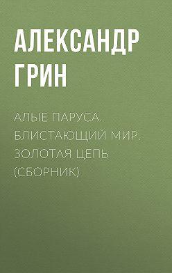 Александр Грин - Алые паруса. Блистающий мир. Золотая цепь (сборник)