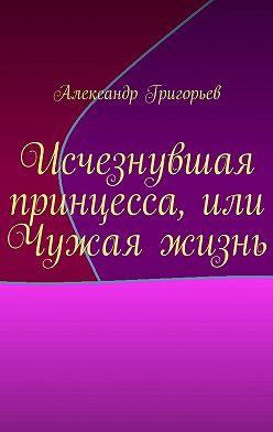 Александр Григорьев - Исчезнувшая принцесса, или Чужая жизнь