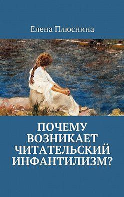 Елена Плюснина - Почему возникает читательский инфантилизм?