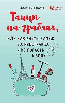 Злата Ладнова - Танцы на граблях, или Как выйти замуж за иностранца и не попасть в беду