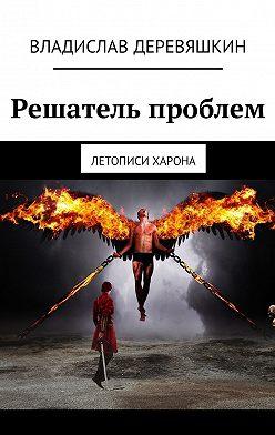 Владислав Деревяшкин - Решатель проблем. Летописи Харона