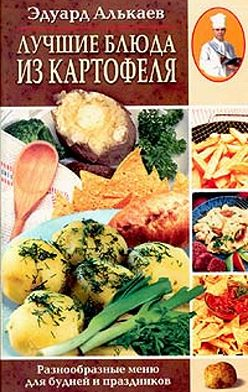 Эдуард Алькаев - Лучшие блюда из картофеля. Разнообразные меню для будней и праздников