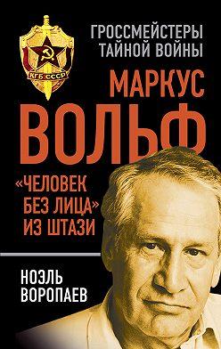 Ноэль Воропаев - Маркус Вольф. «Человек без лица» из Штази