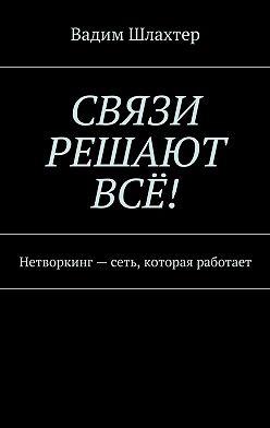Вадим Шлахтер - Связи решают всё! Нетворкинг – сеть, которая работает