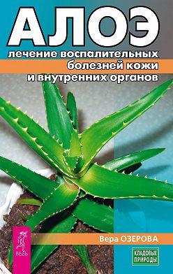 Вера Озерова - Алоэ: лечение воспалительных болезней кожи и внутренних органов