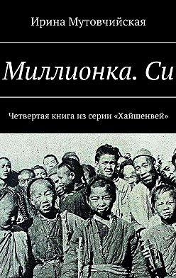 Ирина Мутовчийская - Миллионка.Си. Четвертая книга из серии «Хайшенвей»