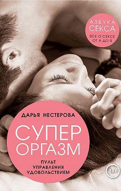 Дарья Нестерова - Супероргазм. Пульт управления удовольствием