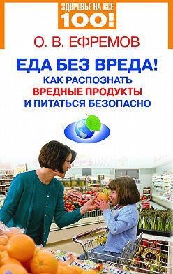 О. Ефремов - Еда без вреда! Как распознать вредные продукты и питаться безопасно