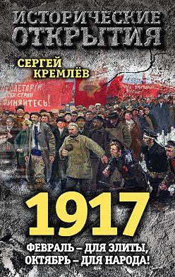 Сергей Кремлев - 1917. Февраль – для элиты, Октябрь – для народа!