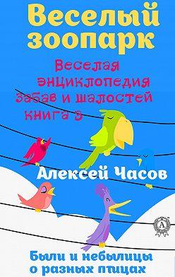 Алексей Часов - Веселая энциклопедия забав и шалостей. Веселый зоопарк. Веселая энциклопедия забав и шалостей. Были и небылицы о разных птицах