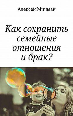 Алексей Мичман - Как сохранить семейные отношения ибрак?