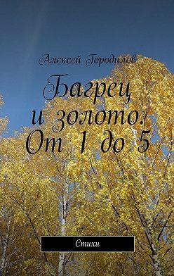 Алексей Городилов - Багрец изолото. От1до5. Стихи