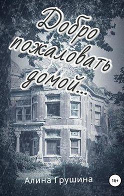 Алина Грушина - Добро пожаловать домой…