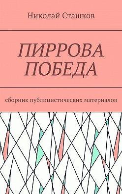 Николай Сташков - Пиррова победа. Сборник публицистических материалов