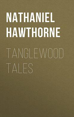 Натаниель Готорн - Tanglewood Tales