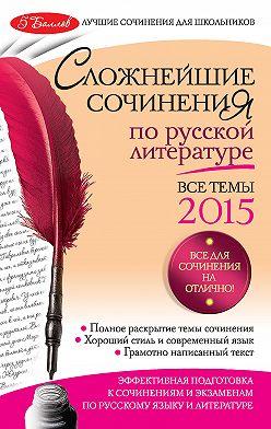 Елена Педчак - Сложнейшие сочинения по русской литературе. Все темы 2015