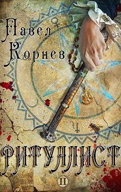 Павел Корнев - Ритуалист. Том 2