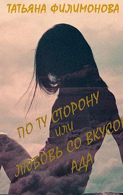 Татьяна Филимонова - По ту сторону или любовь со вкусом Ада