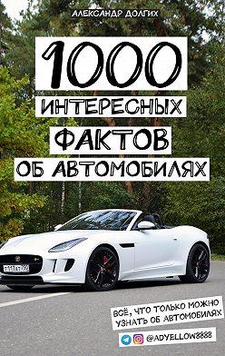 Александр Долгих - 1000 интересных фактов об автомобилях. Всё, что только можно узнать обавтомобилях