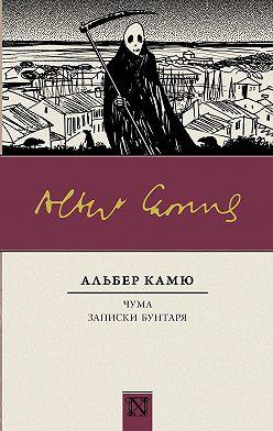 Альбер Камю - Чума. Записки бунтаря (сборник)