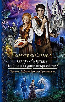 Валентина Савенко - Академия мертвых. Основы погодной некромантии