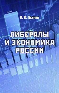 Валентин Петров - Либералы и экономика России