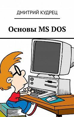 Дмитрий Кудрец - Основы MS DOS