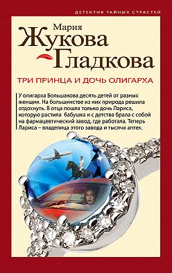 Мария Жукова-Гладкова - Три принца и дочь олигарха