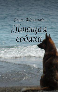 Ольга Шипилова - Поющая собака