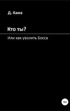 Дмитрий Кама - Кто ты? Или как уволить Босса