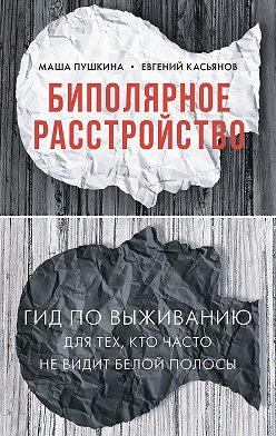 Маша Пушкина - Биполярное расстройство. Гид по выживанию для тех, кто часто не видит белой полосы