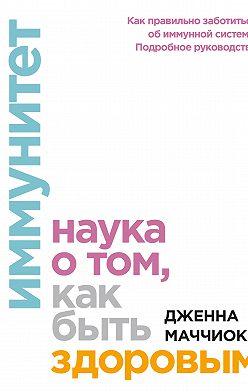Дженна Маччиоки - Иммунитет. Наука о том, как быть здоровым