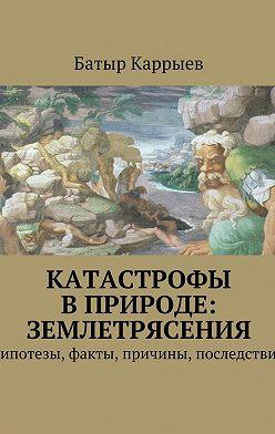 Батыр Каррыев - Катастрофы вприроде: землетрясения