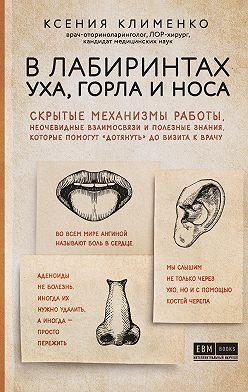 Ксения Клименко - В лабиринтах уха, горла и носа. Скрытые механизмы работы, неочевидные взаимосвязи и полезные знания, которые помогут «дотянуть» до визита к врачу