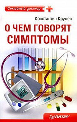 Константин Крулев - О чем говорят симптомы: справочник для всей семьи