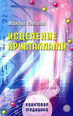 Михаил Светлов - Исцеление кристаллами