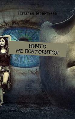 Наталья Терентьева - Ничто не повторится