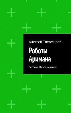 Алексей Тихомиров - Роботы Аримана. Бесогон. Книга седьмая