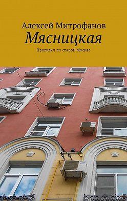 Алексей Митрофанов - Мясницкая. Прогулки постарой Москве
