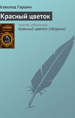Всеволод Гаршин - Красный цветок