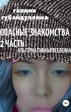 Галина Губайдуллина - Опасные знакомства. Часть 2. Альтернативная Вселенная
