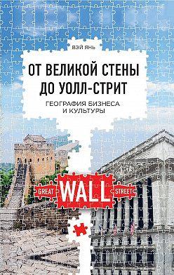 Вэй Янь - От Великой стены до Уолл-стрит. География бизнеса и культуры