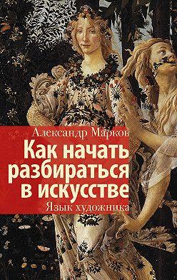 Александр Марков - Как начать разбираться в искусстве. Язык художника