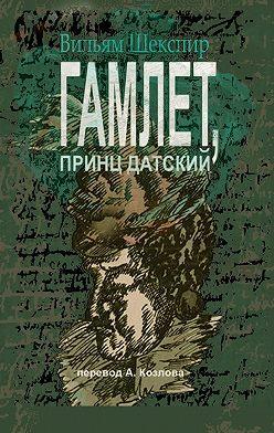 Уильям Шекспир - Гамлет, принц датский. Перевод Алексея Козлова